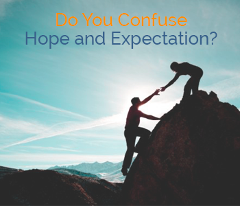 Do You Confuse Hope and Expectation?
