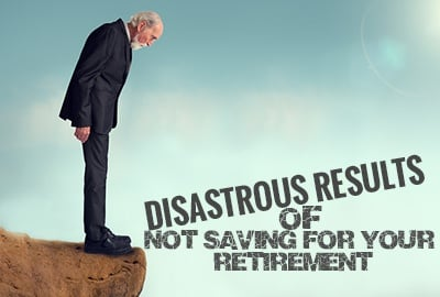 The Disastrous Results Of Not Saving For Your Retirement