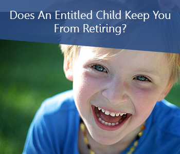 Does An Entitled Child Keep You From Retiring?