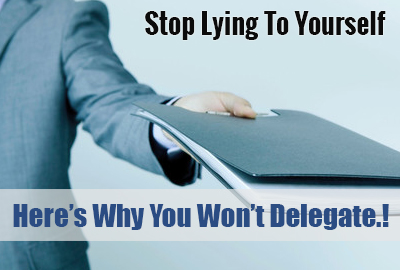 Stop Lying To Yourself - Here's Why You Won't Delegate